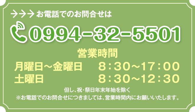お電話でのお問合せは「0994-32-5501」営業時間【平日】8:30~17:00【土曜日】8:30~12:30
